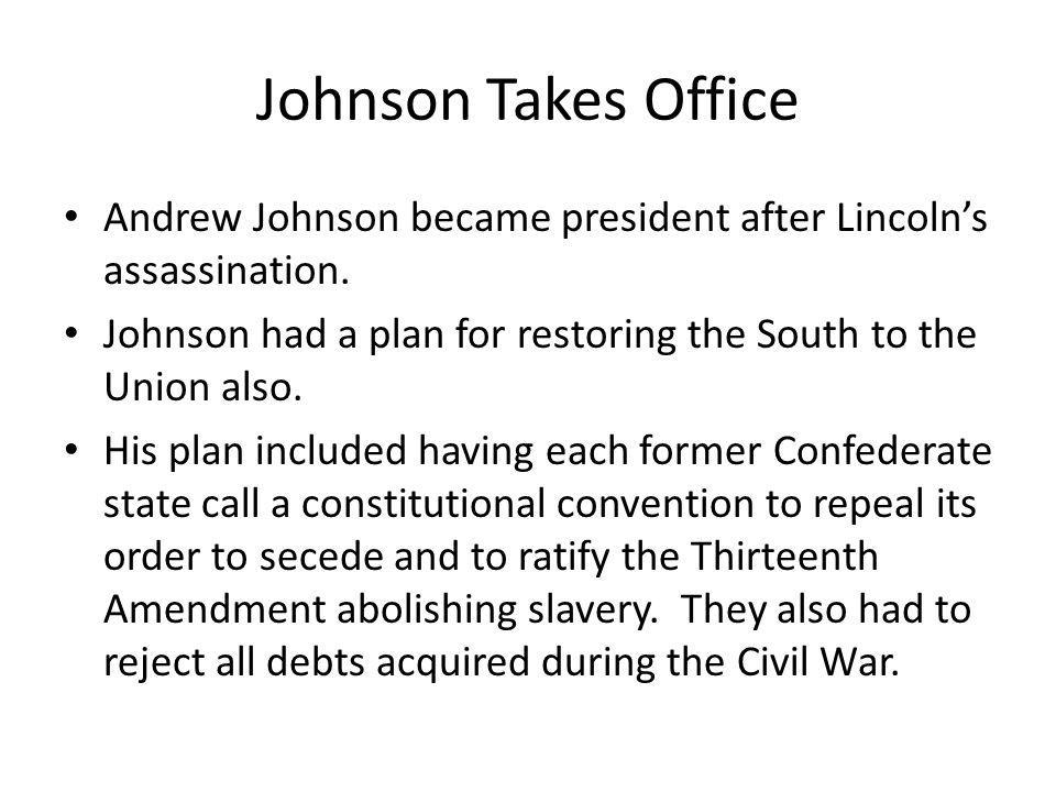Johnson Takes Office Andrew Johnson became president after Lincoln's assassination. Johnson had a plan for restoring the South to the Union also.