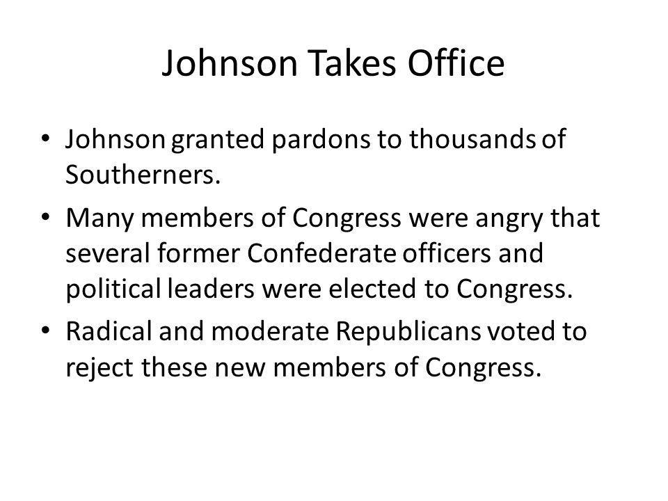 Johnson Takes Office Johnson granted pardons to thousands of Southerners.