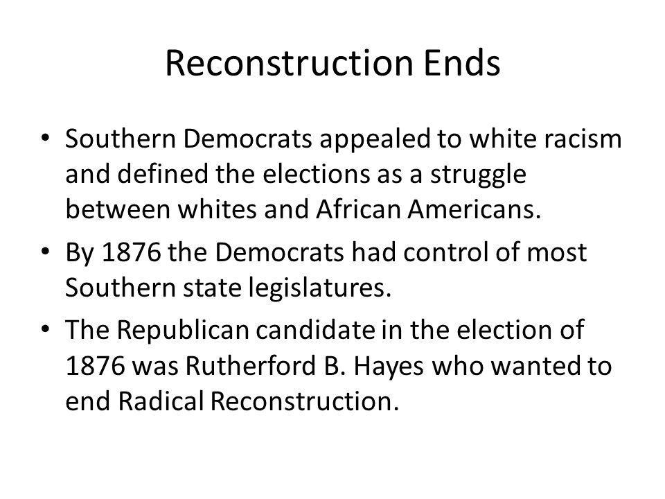 Reconstruction Ends Southern Democrats appealed to white racism and defined the elections as a struggle between whites and African Americans.