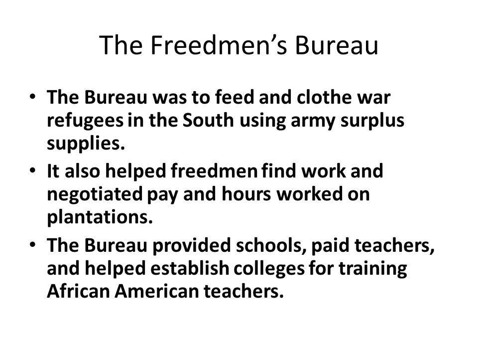 The Freedmen's Bureau The Bureau was to feed and clothe war refugees in the South using army surplus supplies.