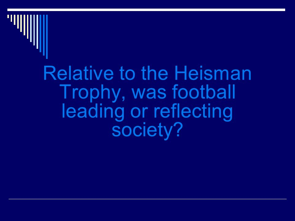 Relative to the Heisman Trophy, was football leading or reflecting society