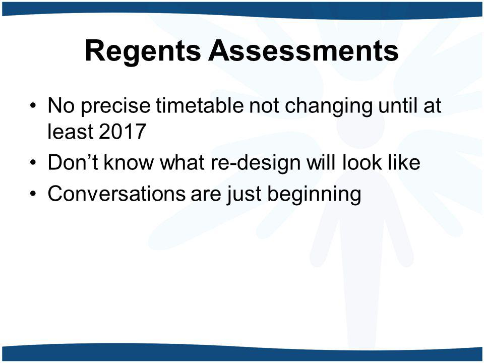 Regents Assessments No precise timetable not changing until at least 2017. Don't know what re-design will look like.