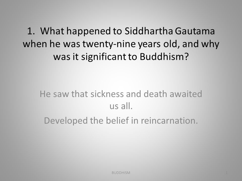 BUDDHISM 1. What happened to Siddhartha Gautama when he was twenty-nine years old, and why was it significant to Buddhism