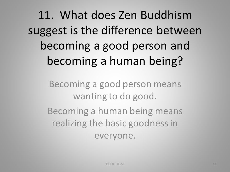 11. What does Zen Buddhism suggest is the difference between becoming a good person and becoming a human being