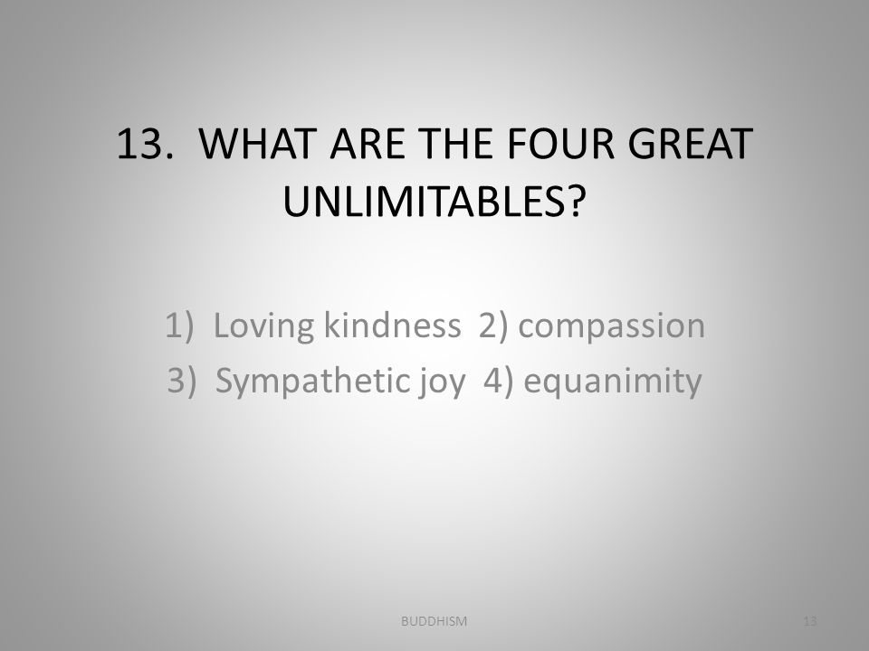 13. WHAT ARE THE FOUR GREAT UNLIMITABLES