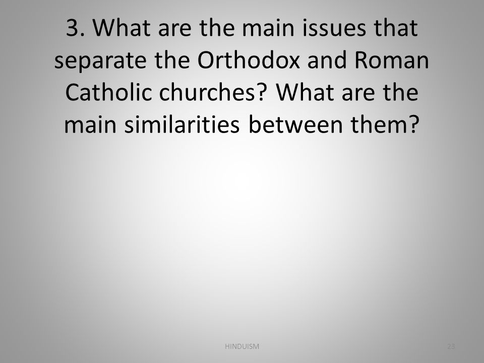 3. What are the main issues that separate the Orthodox and Roman Catholic churches What are the main similarities between them