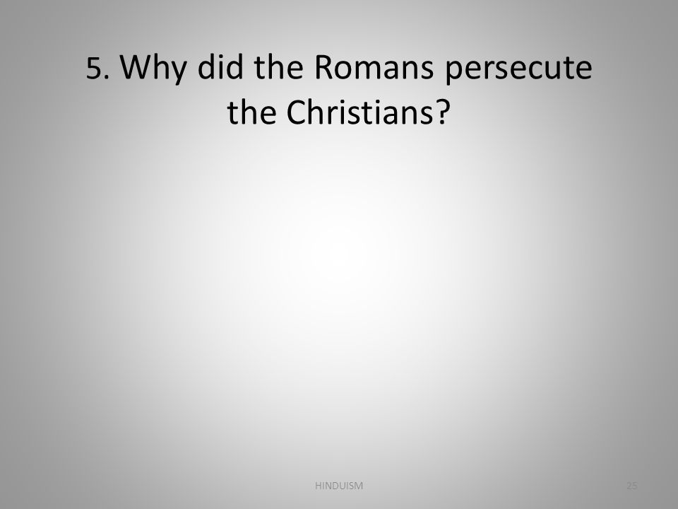5. Why did the Romans persecute the Christians