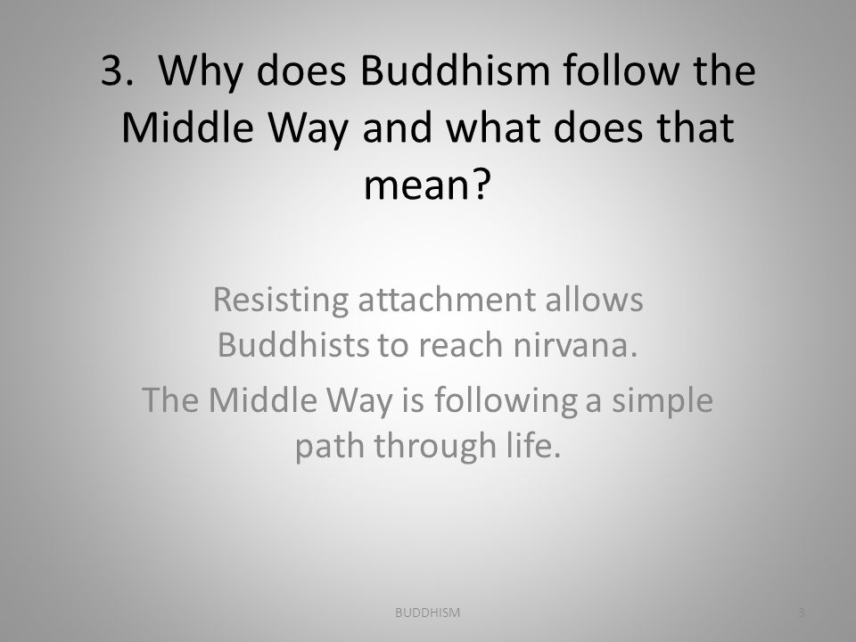 3. Why does Buddhism follow the Middle Way and what does that mean
