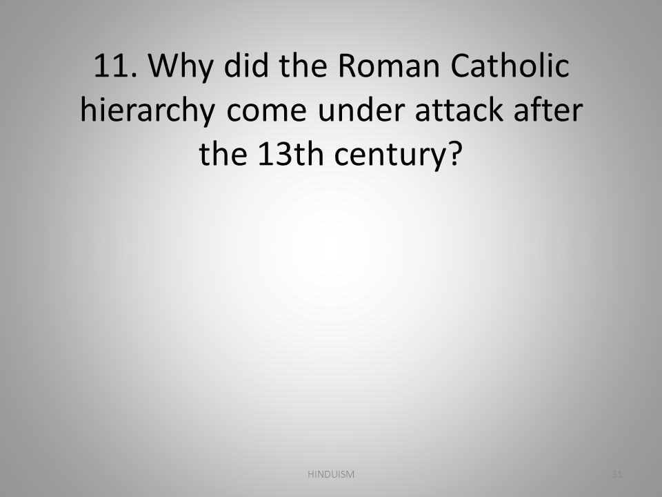 11. Why did the Roman Catholic hierarchy come under attack after the 13th century