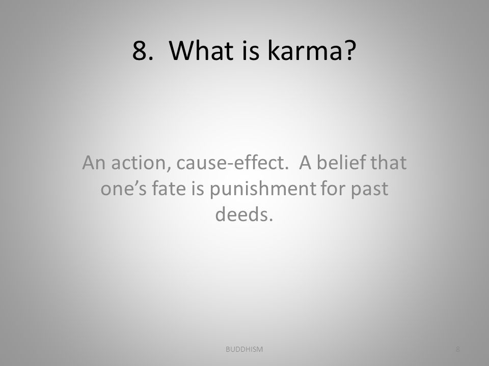 8. What is karma An action, cause-effect. A belief that one's fate is punishment for past deeds.