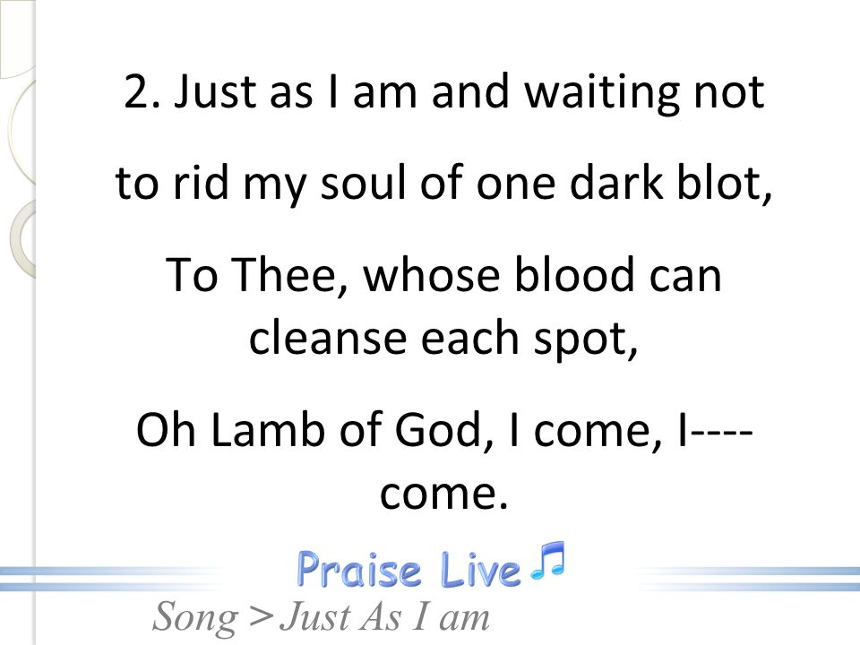 2. Just as I am and waiting not to rid my soul of one dark blot, To Thee, whose blood can cleanse each spot, Oh Lamb of God, I come, I---- come.