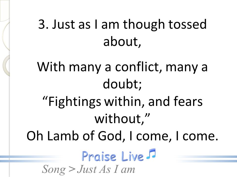3. Just as I am though tossed about, With many a conflict, many a doubt; Fightings within, and fears without, Oh Lamb of God, I come, I come.