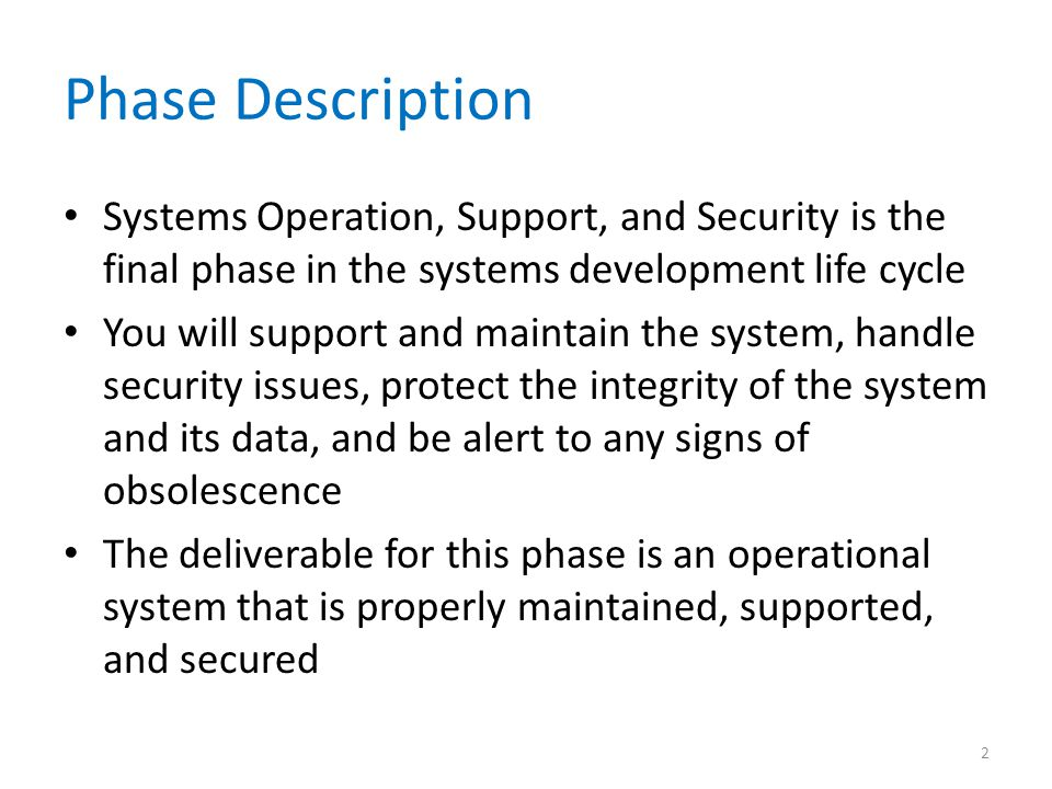 Phase Description Systems Operation, Support, and Security is the final phase in the systems development life cycle.