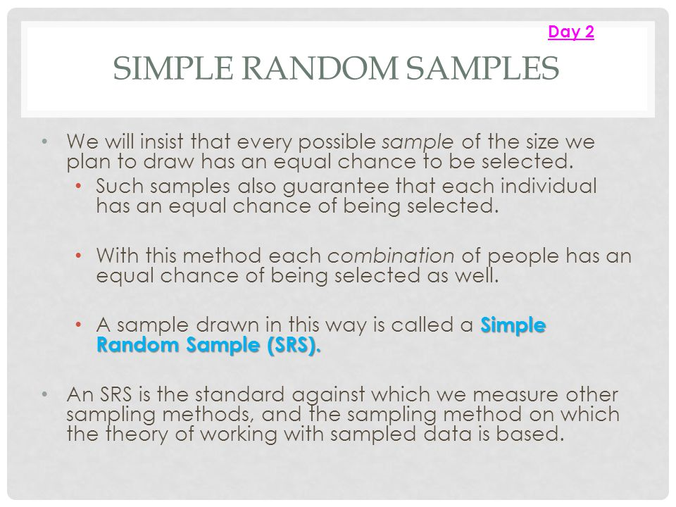 Day 2 Simple Random Samples. We will insist that every possible sample of the size we plan to draw has an equal chance to be selected.
