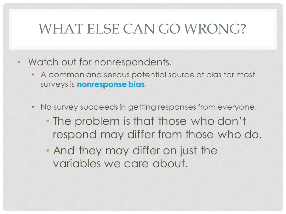 What else can go wrong Watch out for nonrespondents. A common and serious potential source of bias for most surveys is nonresponse bias.