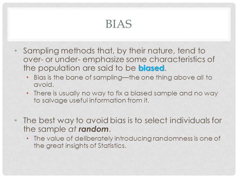bias Sampling methods that, by their nature, tend to over- or under- emphasize some characteristics of the population are said to be biased.