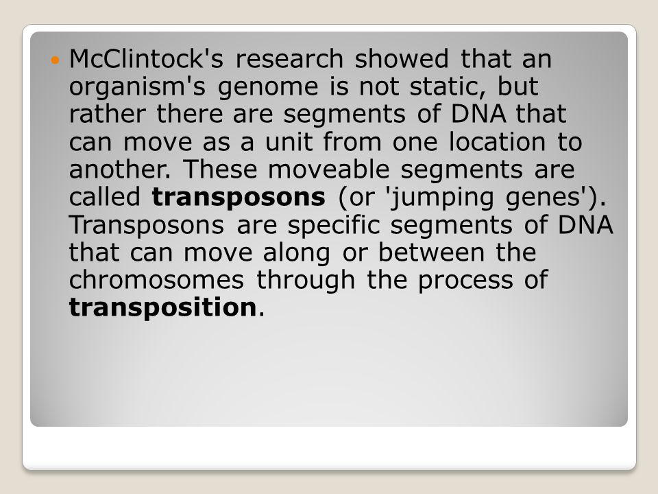 McClintock s research showed that an organism s genome is not static, but rather there are segments of DNA that can move as a unit from one location to another.