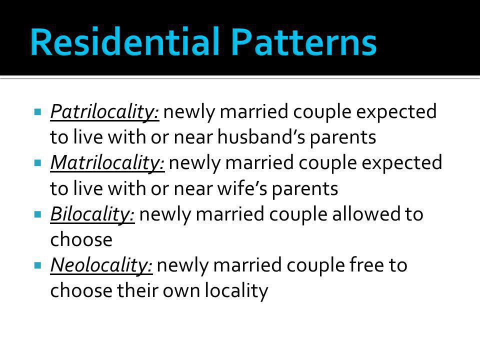 Residential Patterns Patrilocality: newly married couple expected to live with or near husband's parents.