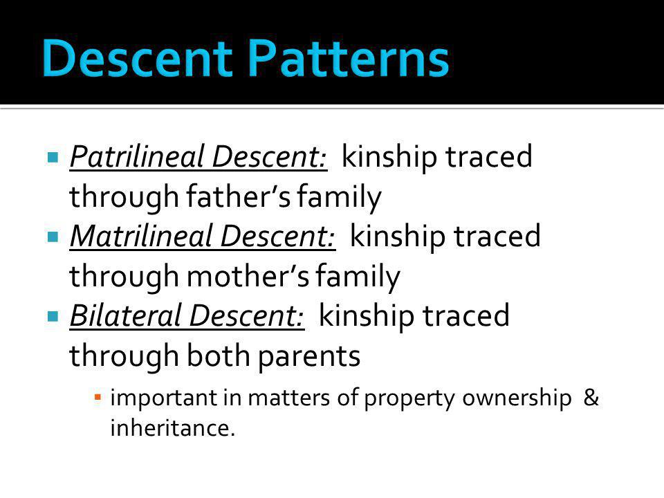 Descent Patterns Patrilineal Descent: kinship traced through father's family. Matrilineal Descent: kinship traced through mother's family.