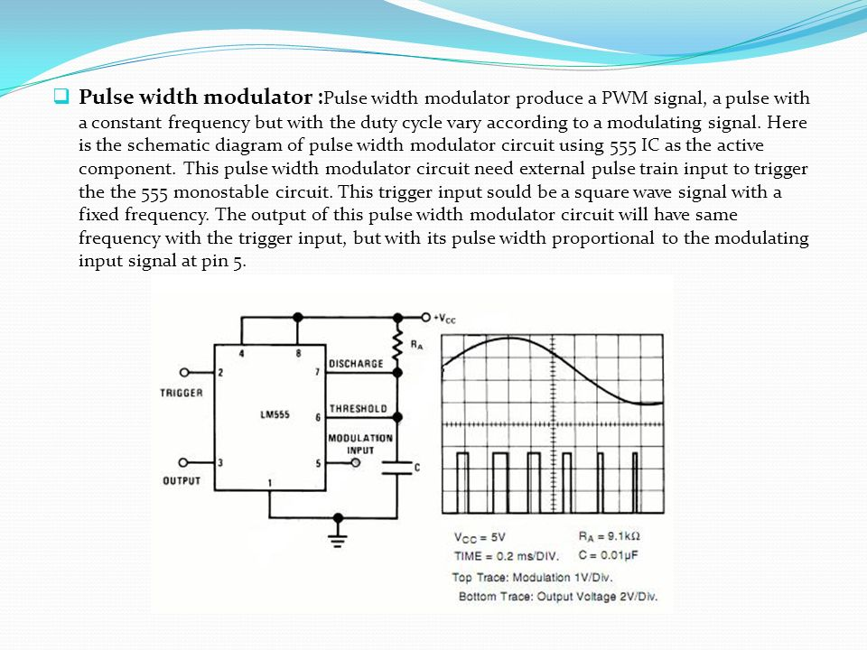 Pulse width modulator :Pulse width modulator produce a PWM signal, a pulse with a constant frequency but with the duty cycle vary according to a modulating signal.