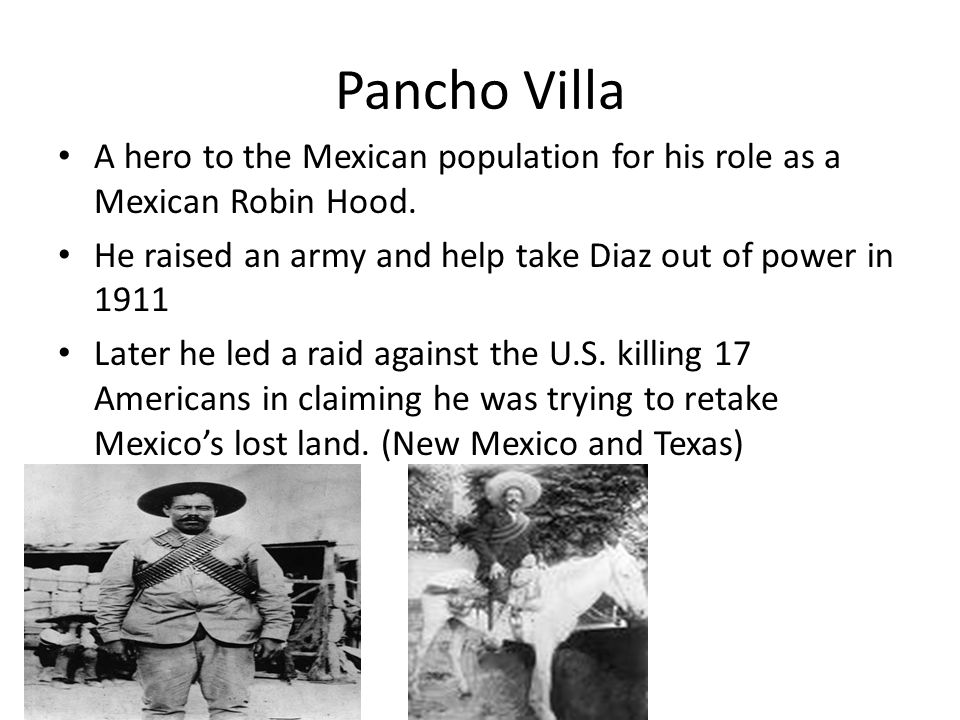 Pancho Villa A hero to the Mexican population for his role as a Mexican Robin Hood. He raised an army and help take Diaz out of power in 1911.