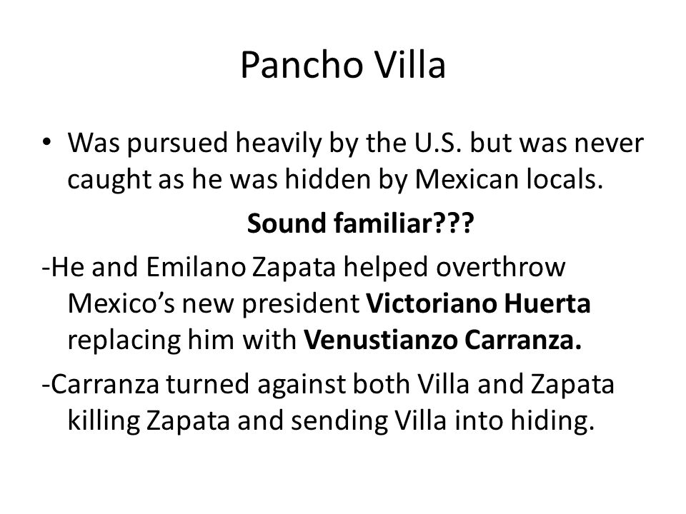 Pancho Villa Was pursued heavily by the U.S. but was never caught as he was hidden by Mexican locals.