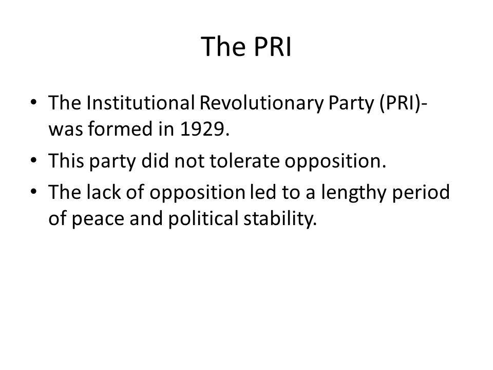 The PRI The Institutional Revolutionary Party (PRI)- was formed in This party did not tolerate opposition.