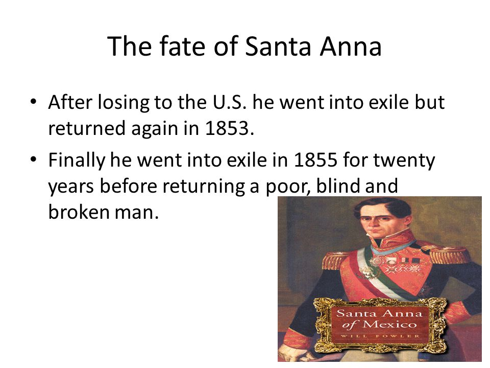 The fate of Santa Anna After losing to the U.S. he went into exile but returned again in