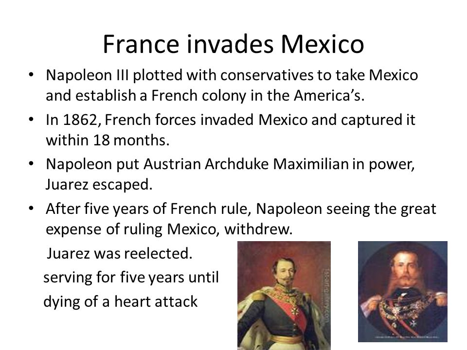 France invades Mexico Napoleon III plotted with conservatives to take Mexico and establish a French colony in the America's.