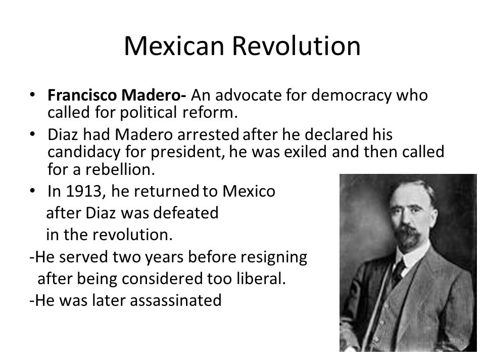 Mexican Revolution Francisco Madero- An advocate for democracy who called for political reform.