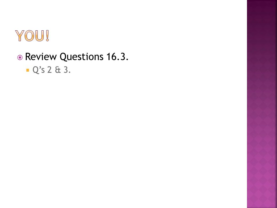 You! Review Questions 16.3. Q's 2 & 3.