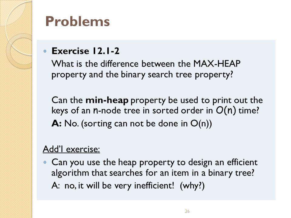 Problems Exercise 12.1-2. What is the difference between the MAX-HEAP property and the binary search tree property