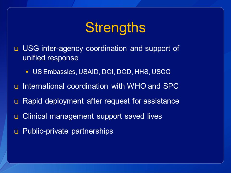 Strengths USG inter-agency coordination and support of unified response. US Embassies, USAID, DOI, DOD, HHS, USCG.