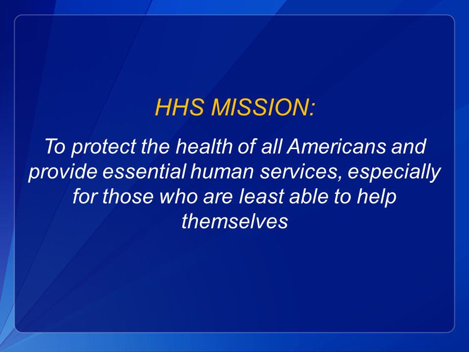 HHS MISSION: To protect the health of all Americans and provide essential human services, especially for those who are least able to help themselves.