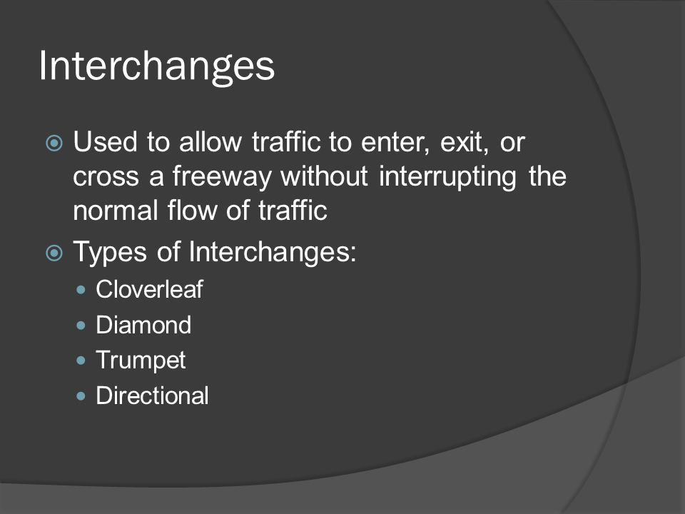 Interchanges Used to allow traffic to enter, exit, or cross a freeway without interrupting the normal flow of traffic.