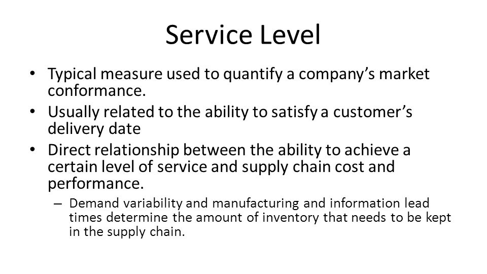 Service Level Typical measure used to quantify a company's market conformance. Usually related to the ability to satisfy a customer's delivery date.