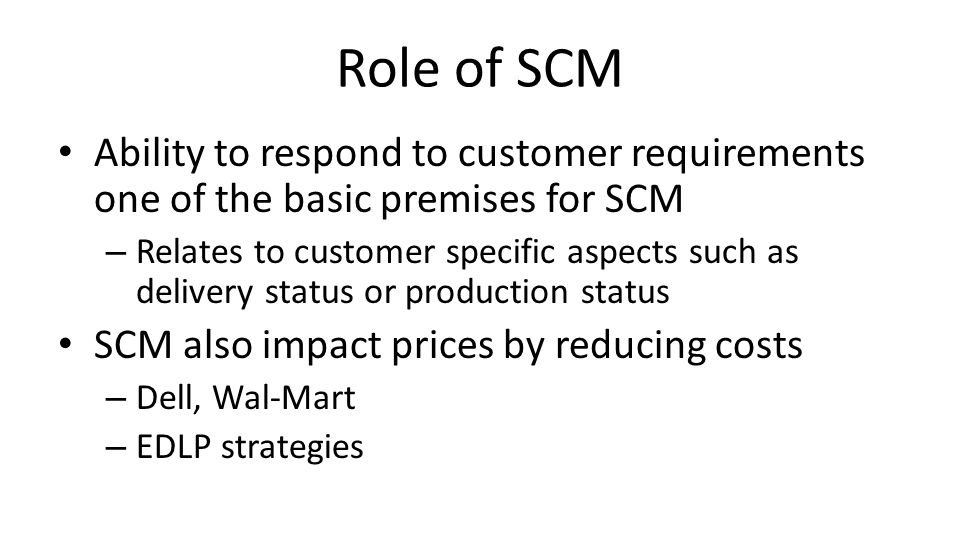 Role of SCM Ability to respond to customer requirements one of the basic premises for SCM.