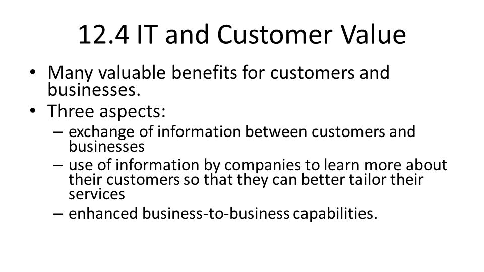 12.4 IT and Customer Value Many valuable benefits for customers and businesses. Three aspects: