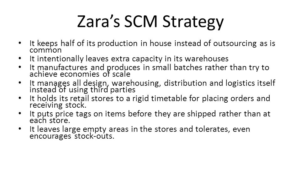 Zara's SCM Strategy It keeps half of its production in house instead of outsourcing as is common.