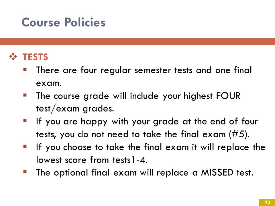 Course Policies TESTS. There are four regular semester tests and one final exam. The course grade will include your highest FOUR test/exam grades.