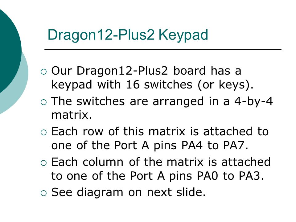 Dragon12-Plus2 Keypad Our Dragon12-Plus2 board has a keypad with 16 switches (or keys). The switches are arranged in a 4-by-4 matrix.