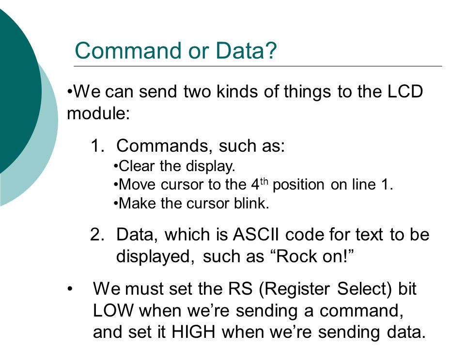 Command or Data We can send two kinds of things to the LCD module: