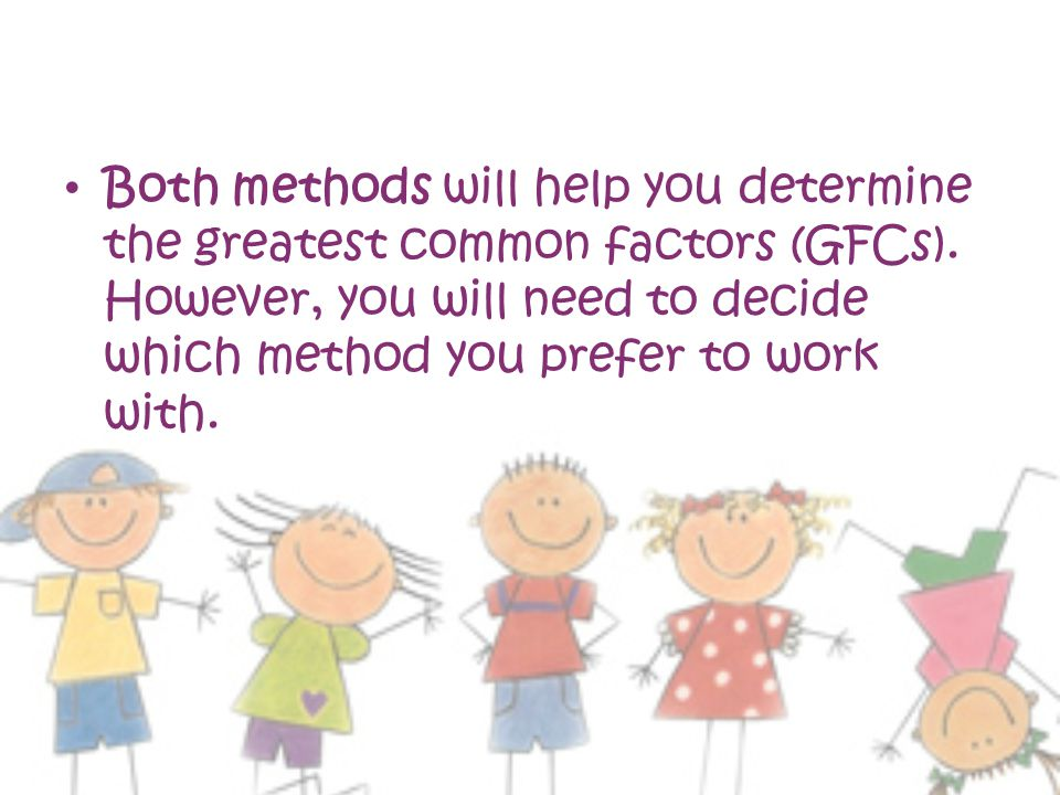 Both methods will help you determine the greatest common factors (GFCs).