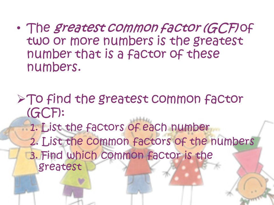 To find the greatest common factor (GCF):