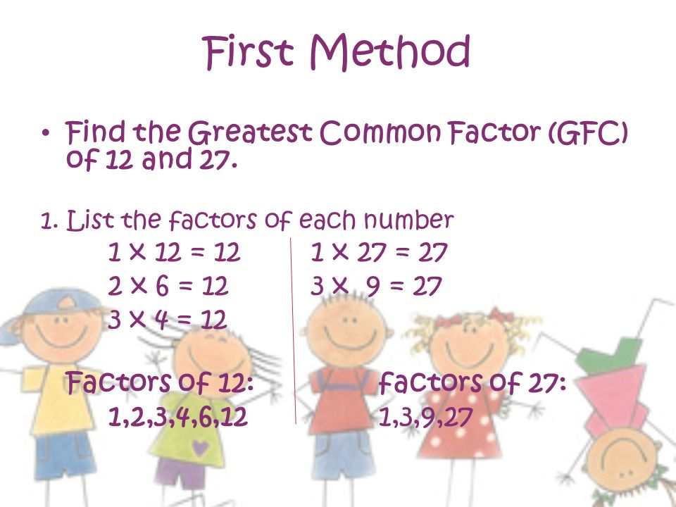 First Method Find the Greatest Common Factor (GFC) of 12 and 27.
