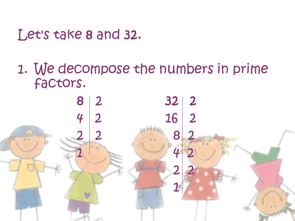 Let s take 8 and 32. We decompose the numbers in prime factors. 8 2 32 2. 4 2 16 2. 2 2 8 2.