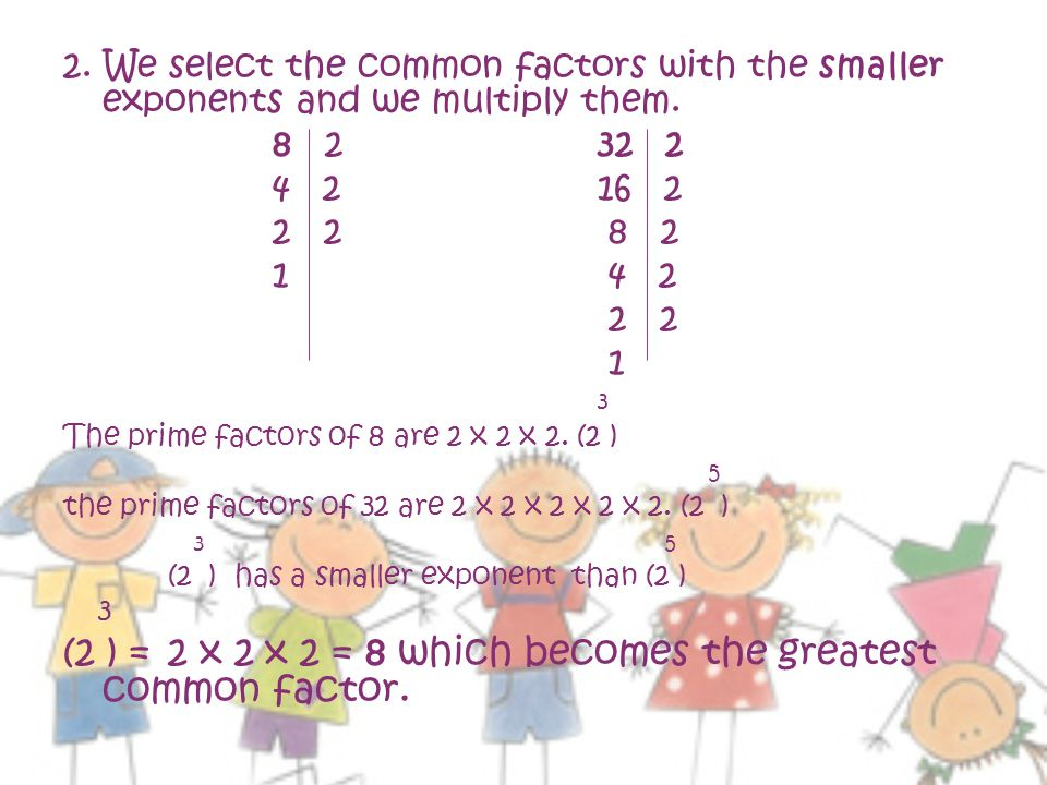 (2 ) = 2 x 2 x 2 = 8 which becomes the greatest common factor.