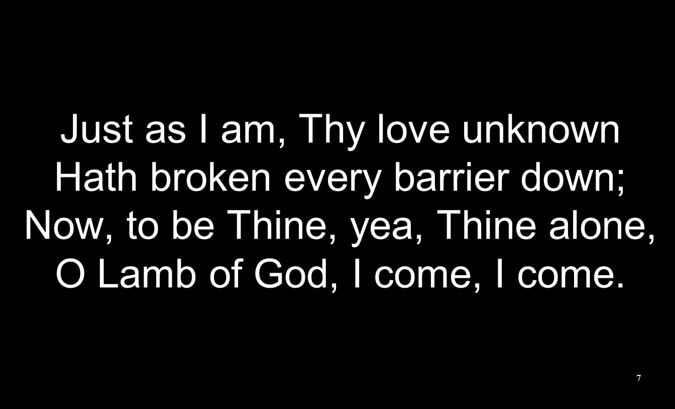 Just as I am, Thy love unknown Hath broken every barrier down;