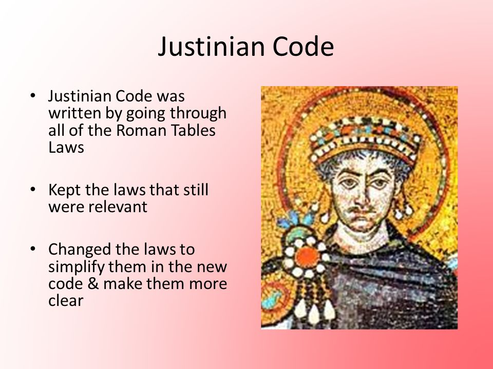 Justinian Code Justinian Code was written by going through all of the Roman Tables Laws. Kept the laws that still were relevant.
