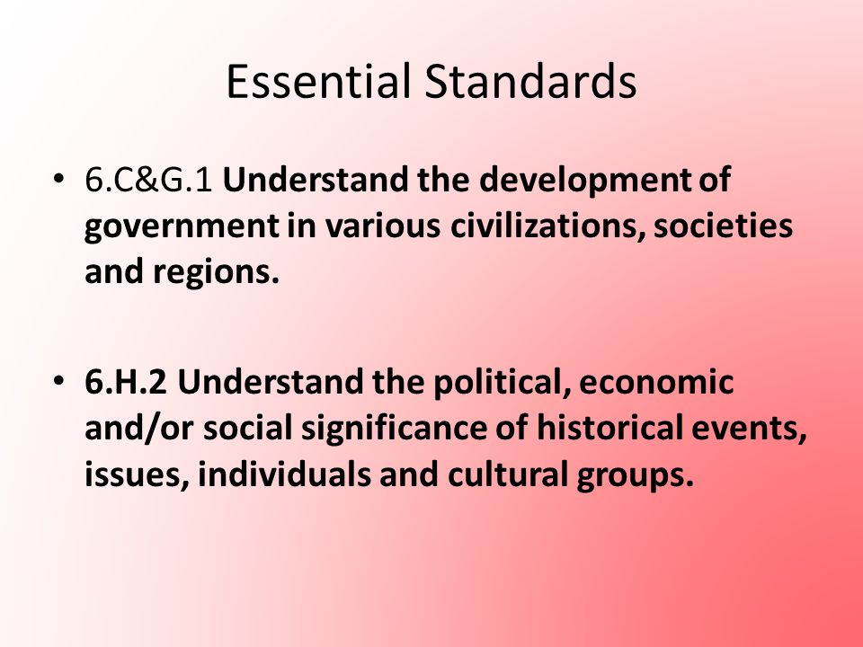 Essential Standards 6.C&G.1 Understand the development of government in various civilizations, societies and regions.